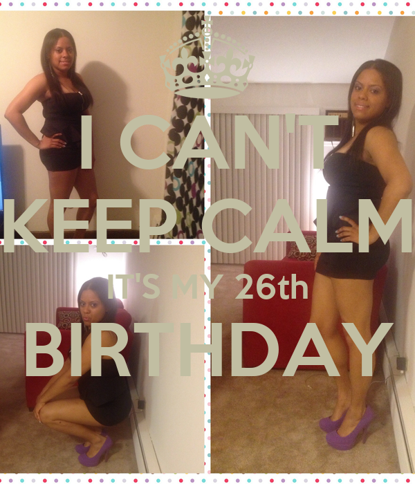 I CAN'T KEEP CALM IT'S MY 26th BIRTHDAY
