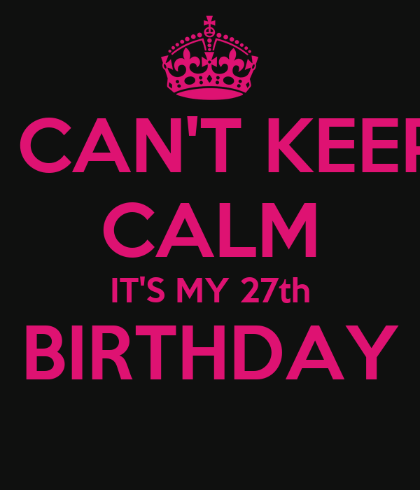 I CAN'T KEEP CALM IT'S MY 27th BIRTHDAY
