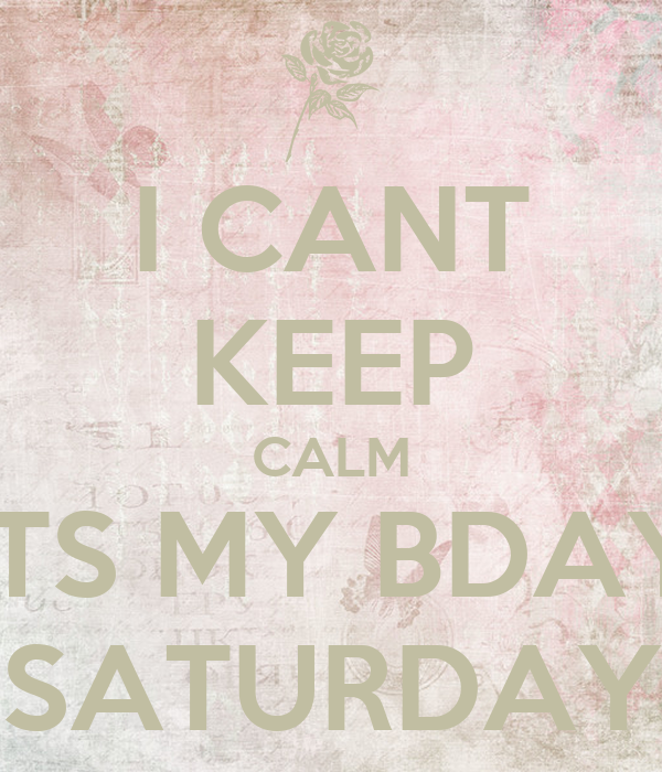 I CANT KEEP CALM ITS MY BDAY SATURDAY