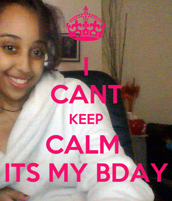 I CANT KEEP CALM  ITS MY BDAY