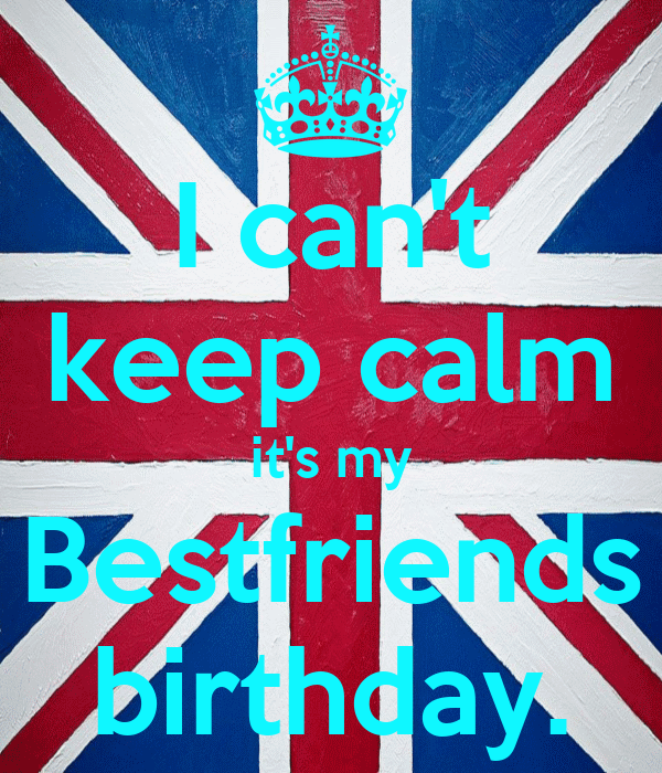I can't keep calm it's my Bestfriends birthday.