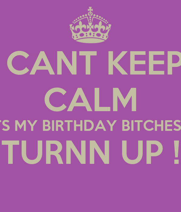 I CANT KEEP  CALM ITS MY BIRTHDAY BITCHES s TURNN UP !