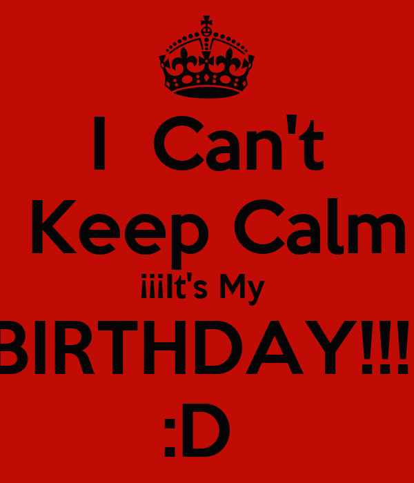 I  Can't  Keep Calm ¡¡¡It's My  BIRTHDAY!!!! :D