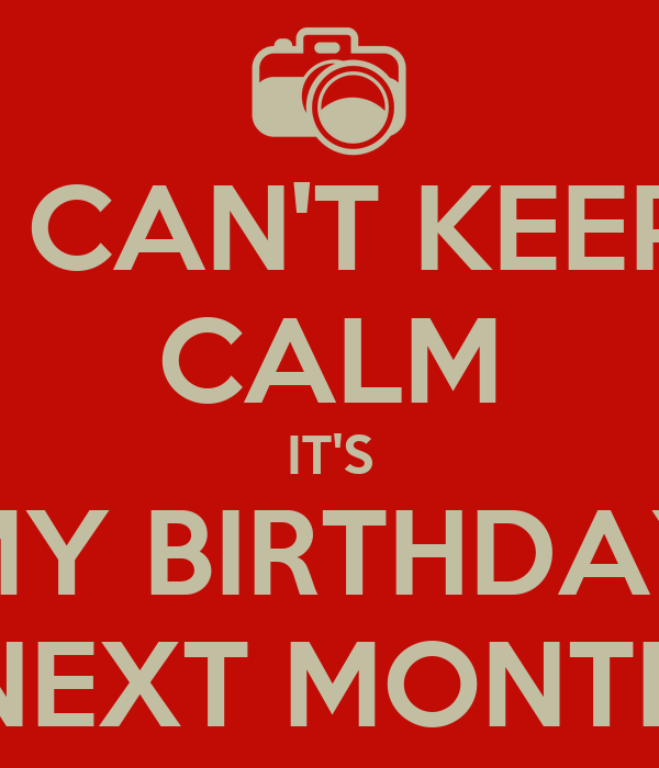 I CAN'T KEEP CALM IT'S MY BIRTHDAY NEXT MONTH