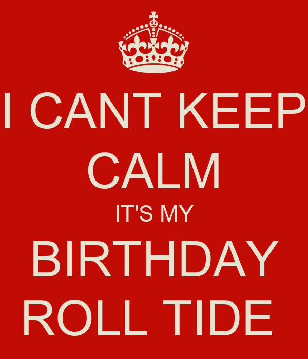 I CANT KEEP CALM ITS MY BIRTHDAY ROLL TIDE Poster TONIO DC Keep