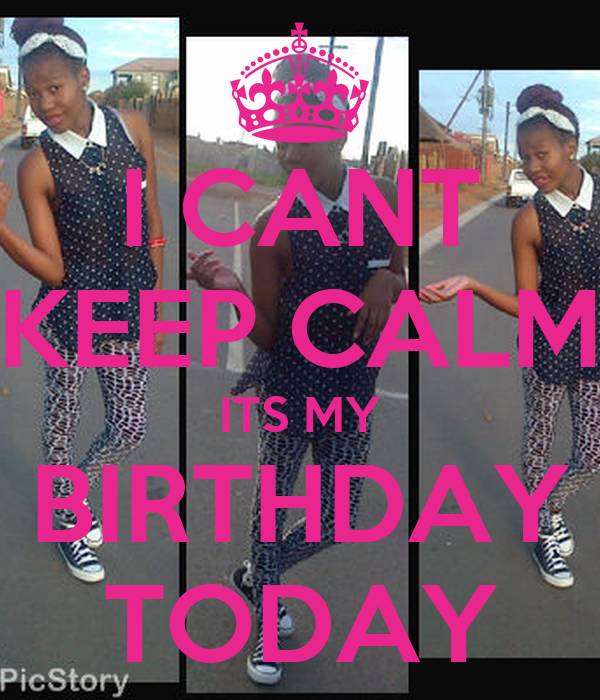 I CANT KEEP CALM ITS MY BIRTHDAY TODAY