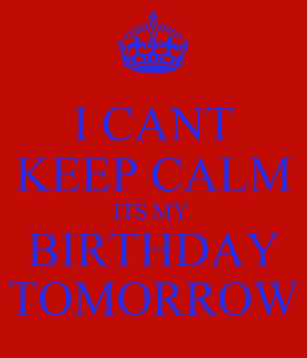 I CANT KEEP CALM ITS MY  BIRTHDAY TOMORROW