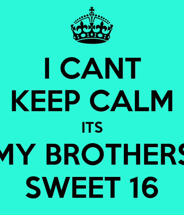I CANT KEEP CALM ITS MY BROTHERS SWEET 16