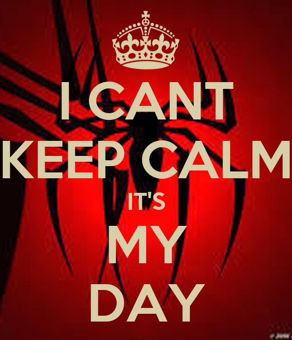 I CANT KEEP CALM IT'S MY DAY
