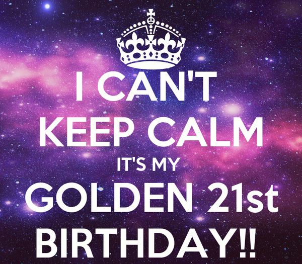I CAN'T  KEEP CALM IT'S MY  GOLDEN 21st BIRTHDAY!!