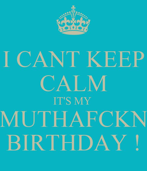 I CANT KEEP CALM IT'S MY  MUTHAFCKN BIRTHDAY !