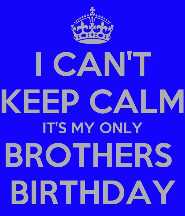 I CAN'T KEEP CALM IT'S MY ONLY BROTHERS  BIRTHDAY