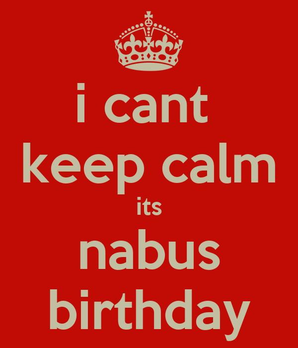 i cant  keep calm its nabus birthday