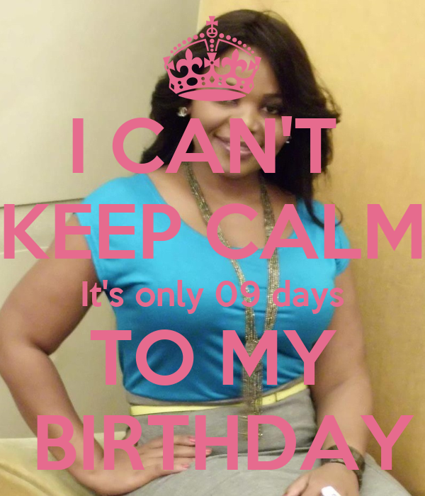 I CAN'T  KEEP CALM It's only 09 days TO MY  BIRTHDAY