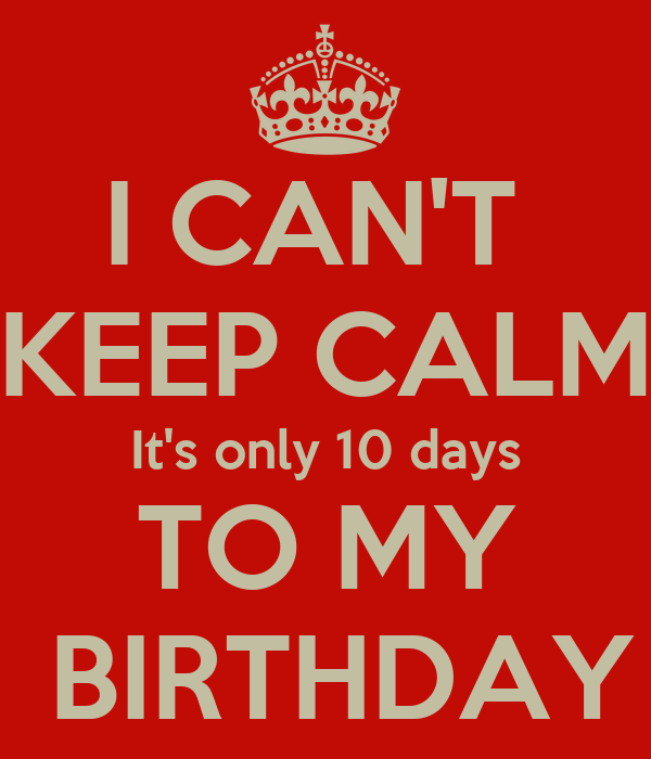 I CAN'T  KEEP CALM It's only 10 days TO MY  BIRTHDAY