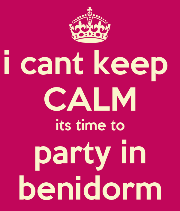 i cant keep  CALM its time to party in benidorm