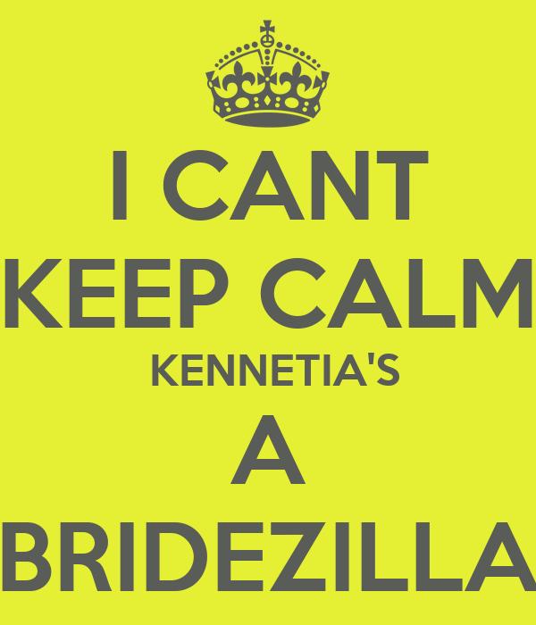 I CANT KEEP CALM  KENNETIA'S A BRIDEZILLA
