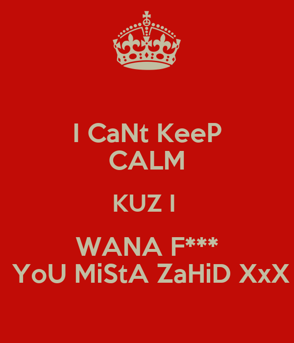 I CaNt KeeP CALM KUZ I  WANA F***  YoU MiStA ZaHiD XxX