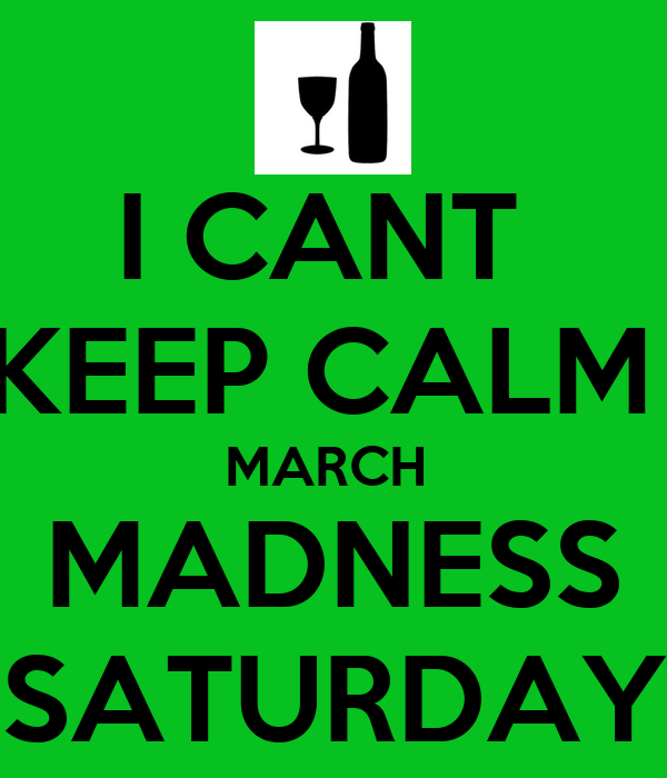 I CANT  KEEP CALM  MARCH  MADNESS SATURDAY