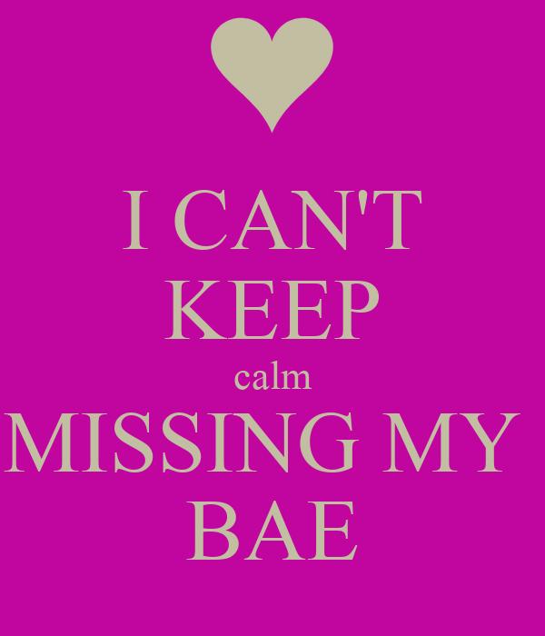 I CAN'T KEEP calm MISSING MY  BAE