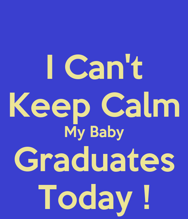 I Can't Keep Calm My Baby Graduates Today !