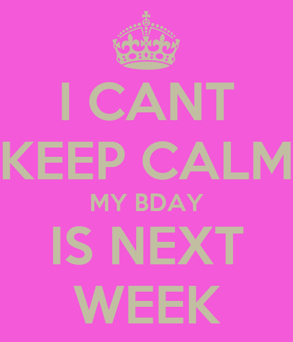 I CANT KEEP CALM MY BDAY IS NEXT WEEK