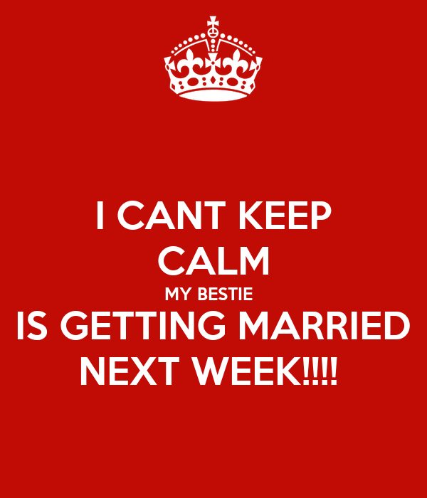 I CANT KEEP CALM MY BESTIE   IS GETTING MARRIED NEXT WEEK!!!!