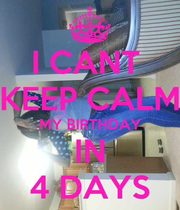 I CANT  KEEP CALM MY BIRTHDAY IN 4 DAYS