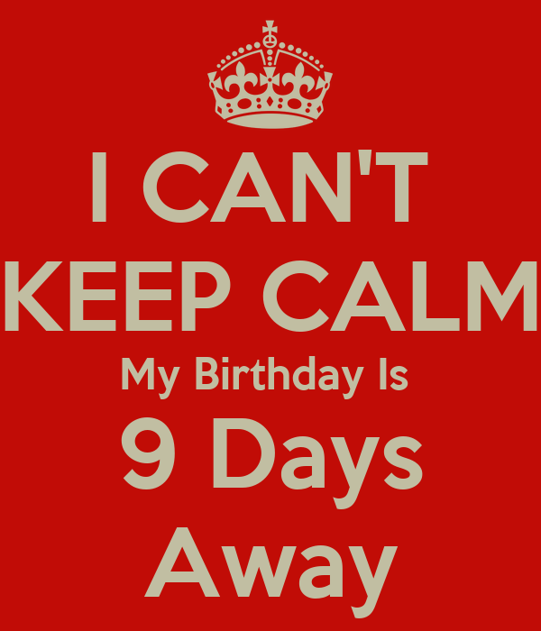 I CAN'T  KEEP CALM My Birthday Is  9 Days Away