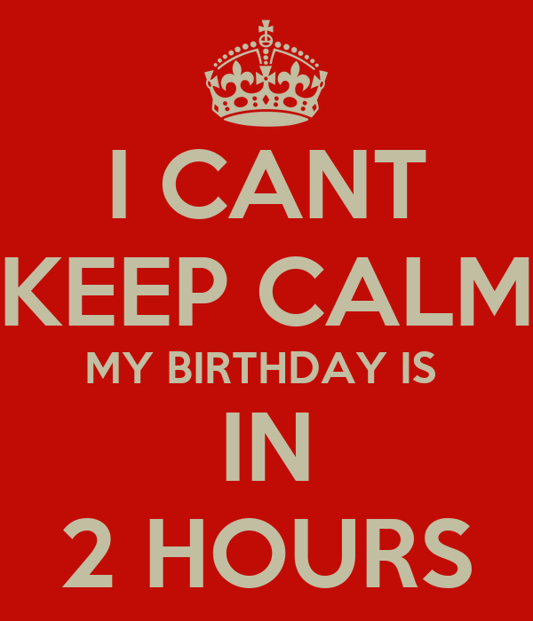 I CANT KEEP CALM MY BIRTHDAY IS  IN 2 HOURS