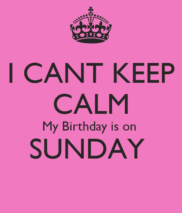 I CANT KEEP CALM My Birthday is on  SUNDAY