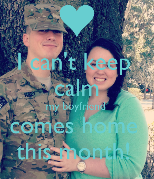 I can't keep  calm my boyfriend  comes home  this month!