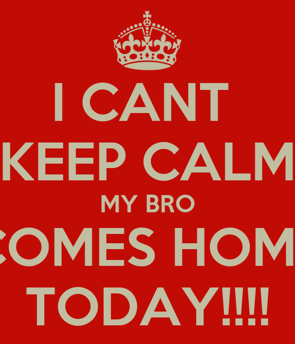 I CANT  KEEP CALM MY BRO COMES HOME TODAY!!!!