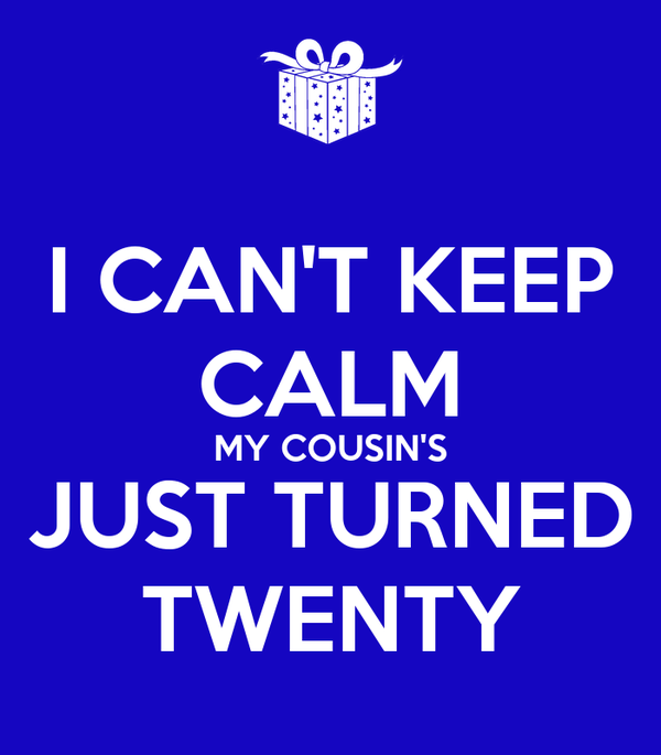 I CAN'T KEEP CALM MY COUSIN'S JUST TURNED TWENTY
