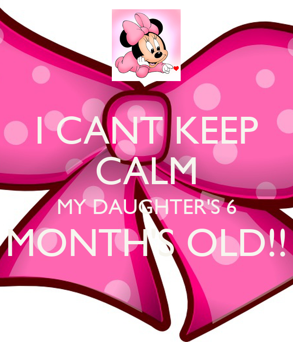 I CANT KEEP CALM MY DAUGHTER'S 6 MONTH'S OLD!!