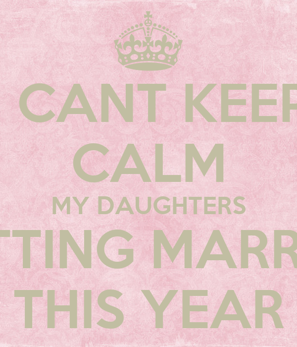 I CANT KEEP CALM MY DAUGHTERS GETTING MARRIED THIS YEAR