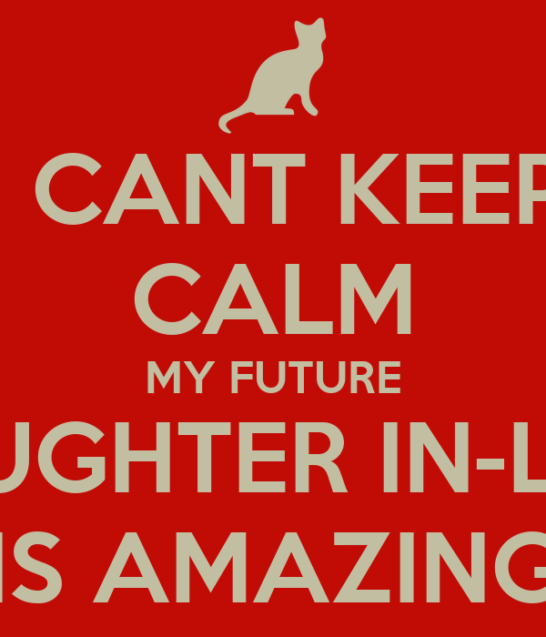I CANT KEEP CALM MY FUTURE DAUGHTER IN-LAW IS AMAZING