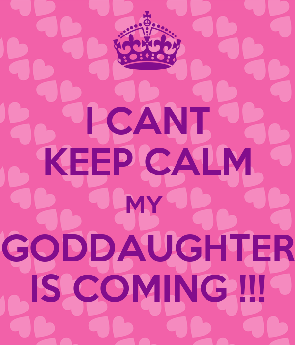 I CANT KEEP CALM MY  GODDAUGHTER IS COMING !!!