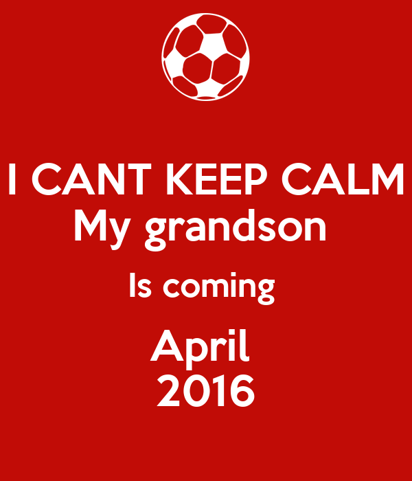 I CANT KEEP CALM My grandson  Is coming  April  2016
