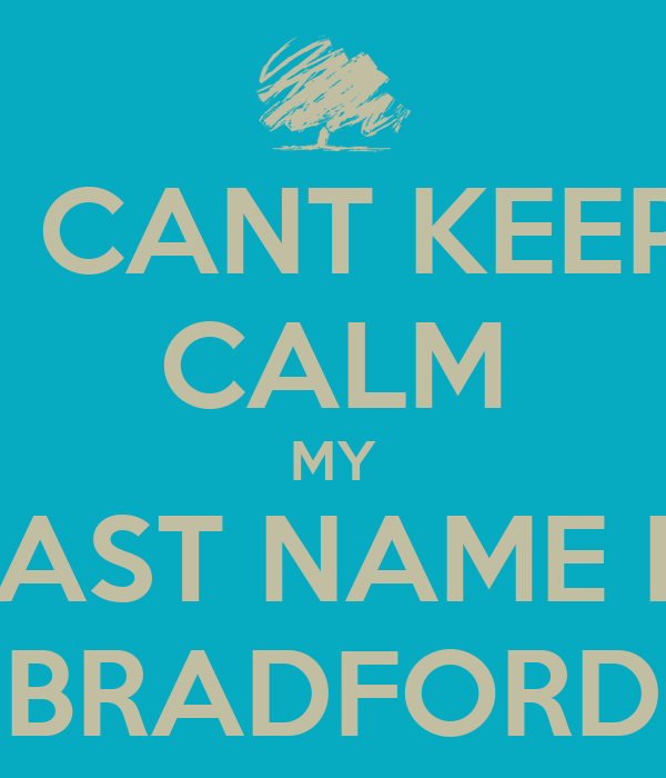 I CANT KEEP CALM MY LAST NAME IS BRADFORD