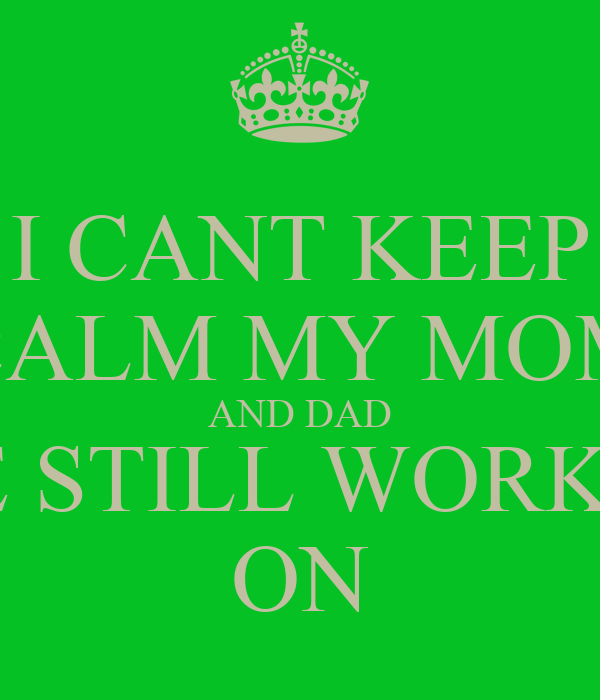 I CANT KEEP CALM MY MOM AND DAD ARE STILL WORKING ON