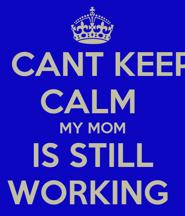I CANT KEEP CALM  MY MOM IS STILL WORKING