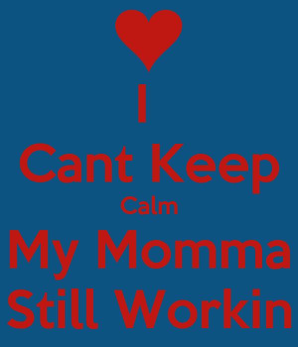 I  Cant Keep Calm My Momma Still Workin