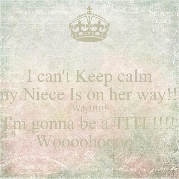 I can't Keep calm my Niece Is on her way!!! Way!!!!!! I'm gonna be a TITI !!!! Woooohoooo!