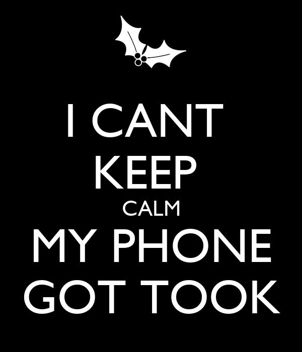 I CANT  KEEP  CALM MY PHONE GOT TOOK