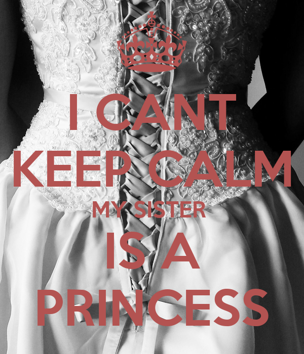 I CANT KEEP CALM MY SISTER  IS A PRINCESS