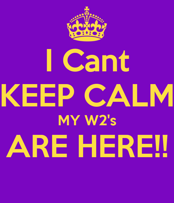 I Cant KEEP CALM MY W2's ARE HERE!!