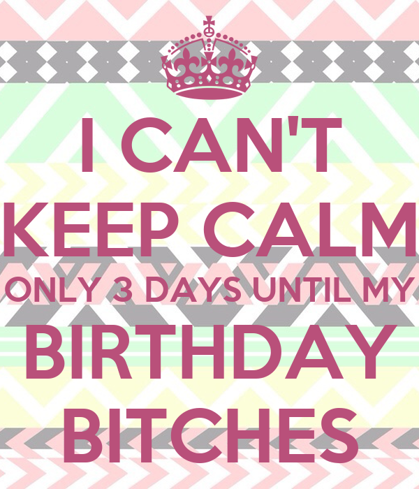 I Cant Keep Calm Only 3 Days Until My Birthdayes