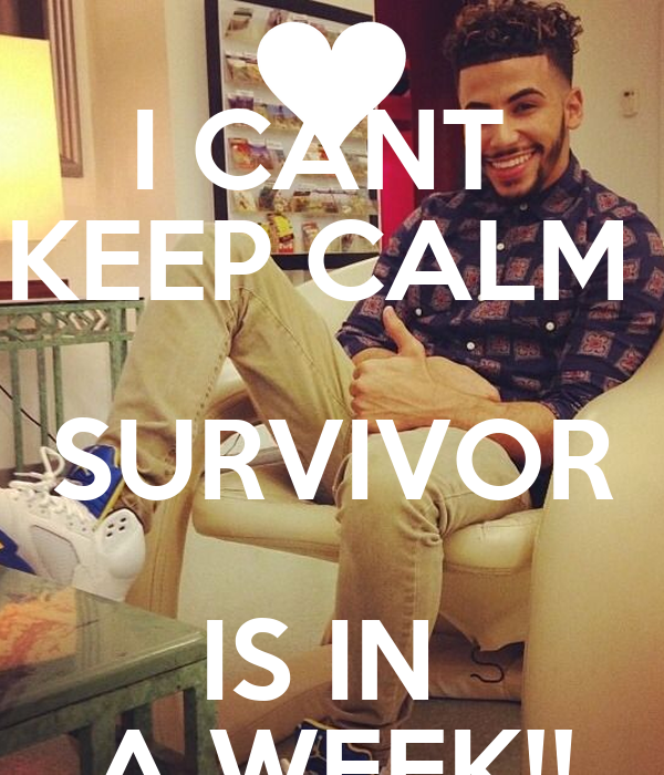 I CANT  KEEP CALM  SURVIVOR IS IN  A WEEK!!