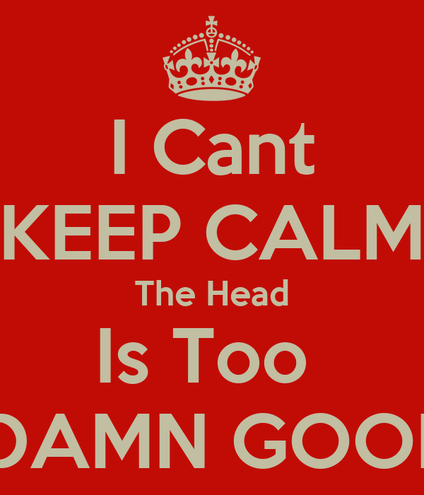I Cant KEEP CALM The Head Is Too   DAMN GOOD